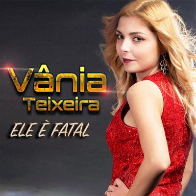 Vânia Teixeira - Ele é fatal